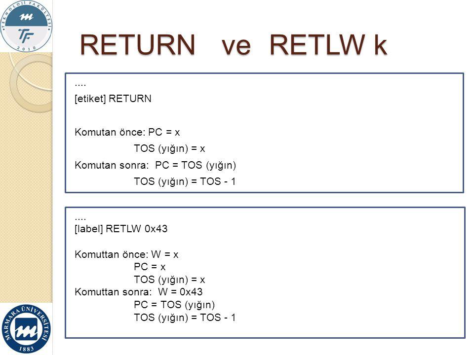 RETURN ve RETLW k .... [etiket] RETURN Komutan önce: PC = x TOS (yığın) = x Komutan sonra: PC = TOS (yığın) TOS (yığın) = TOS - 1